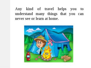 Any kind of travel helps you to understand many things that you can never see