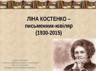 ЛІНА КОСТЕНКО – письменник-ювіляр (1930-2015) роботу виконала учитель українс