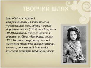 ТВОРЧИЙ ШЛЯХ Була однією з перших і найпримітніших у плеяді молодих українськ