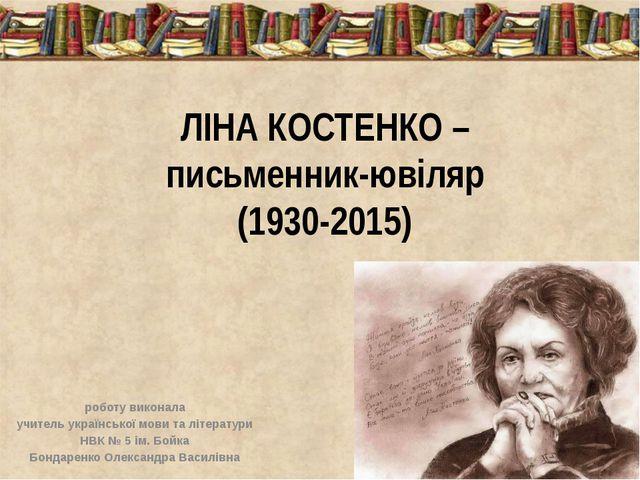ЛІНА КОСТЕНКО – письменник-ювіляр (1930-2015) роботу виконала учитель українс...