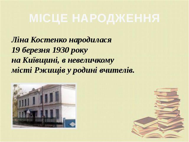 МІСЦЕ НАРОДЖЕННЯ Ліна Костенко народилася 19 березня 1930 року на Київщині, в...
