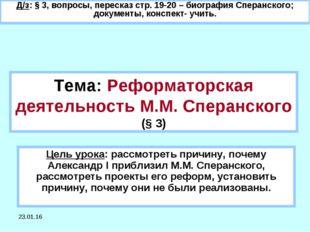 * Тема: Реформаторская деятельность М.М. Сперанского (§ 3) Цель урока: рассмо