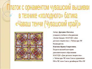 Автор: Дроздова Наталья, учащаяся учебного объединения «Батик.Бандан» МАОУДО