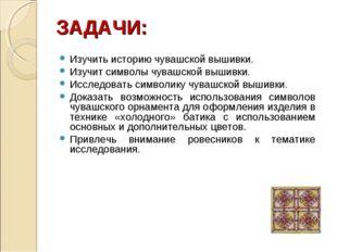 ЗАДАЧИ: Изучить историю чувашской вышивки. Изучит символы чувашской вышивки.