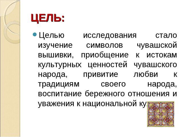 ЦЕЛЬ: Целью исследования стало изучение символов чувашской вышивки, приобщени...