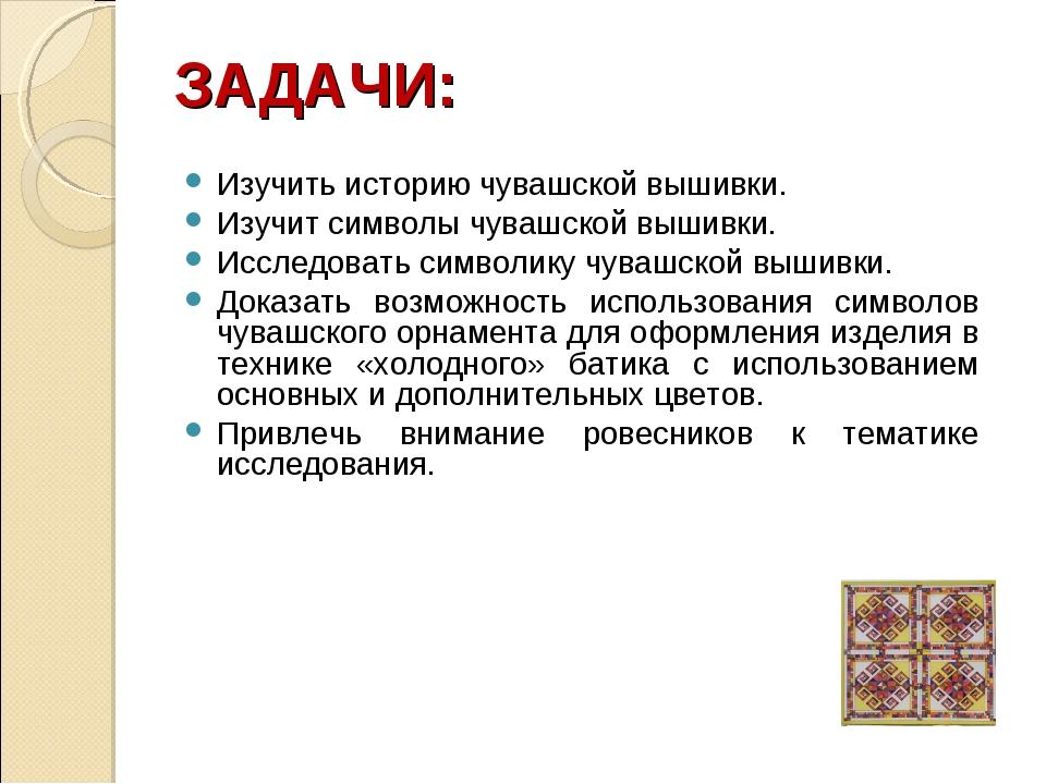 ЗАДАЧИ: Изучить историю чувашской вышивки. Изучит символы чувашской вышивки....