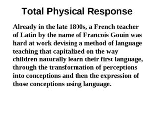 Total Physical Response Already in the late 1800s, a French teacher of Latin