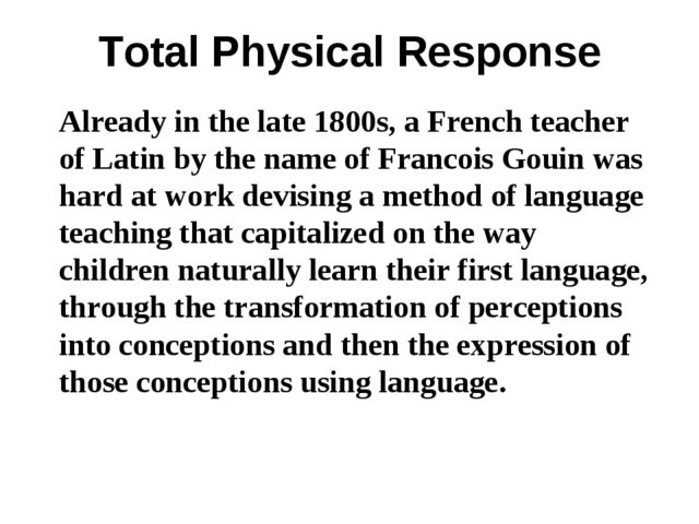 Total Physical Response Already in the late 1800s, a French teacher of Latin...