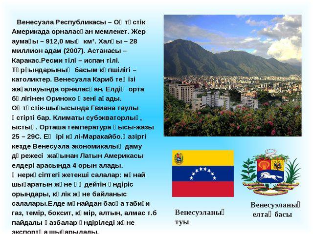 Венесуэла Республикасы – Оңтүстік Америкада орналасқан мемлекет. Жер аумағы...