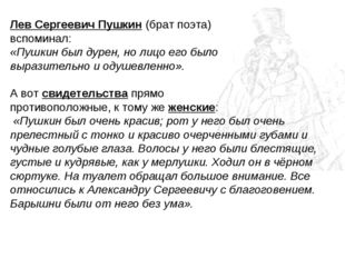Лев Сергеевич Пушкин (брат поэта) вспоминал: «Пушкин был дурен, но лицо его б