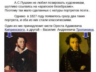 А.С.Пушкин не любил позировать художникам, шутливо ссылаясь на «арапское без