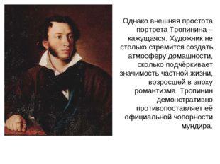 Однако внешняя простота портрета Тропинина – кажущаяся. Художник не столько с