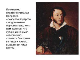 По мнению писателя Николая Полевого, «сходство портрета с подлинником поразит