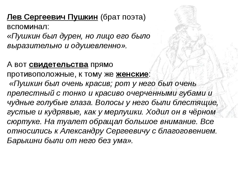 Лев Сергеевич Пушкин (брат поэта) вспоминал: «Пушкин был дурен, но лицо его б...