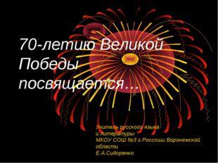 70-летию Великой Победы посвящается… Учитель русского языка и литературы МКОУ
