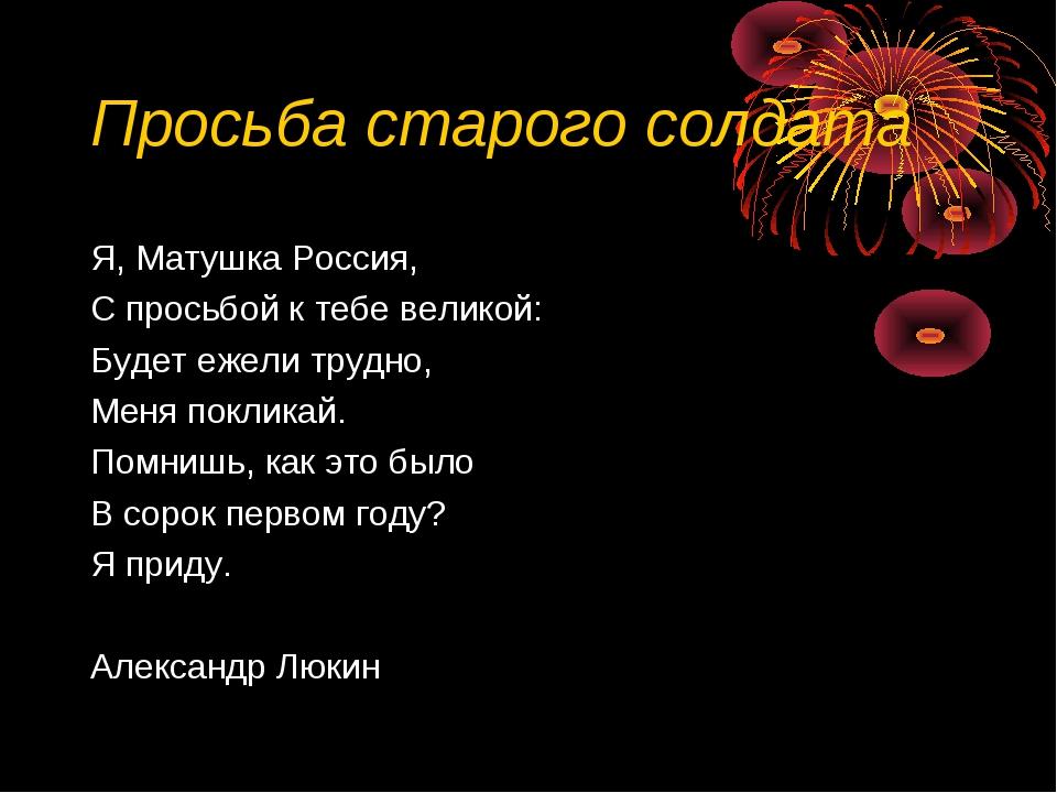 Просьба старого солдата Я, Матушка Россия, С просьбой к тебе великой: Будет е...