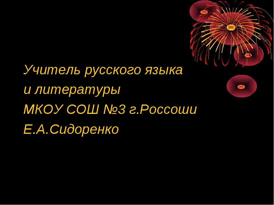 Учитель русского языка и литературы МКОУ СОШ №3 г.Россоши Е.А.Сидоренко