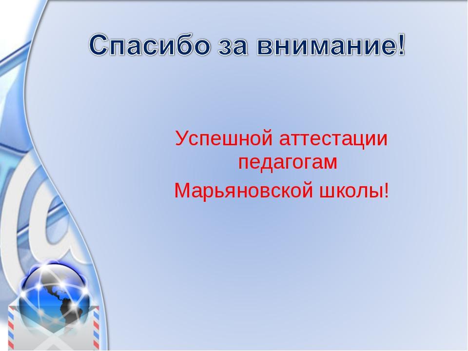 Успешной аттестации педагогам Марьяновской школы!