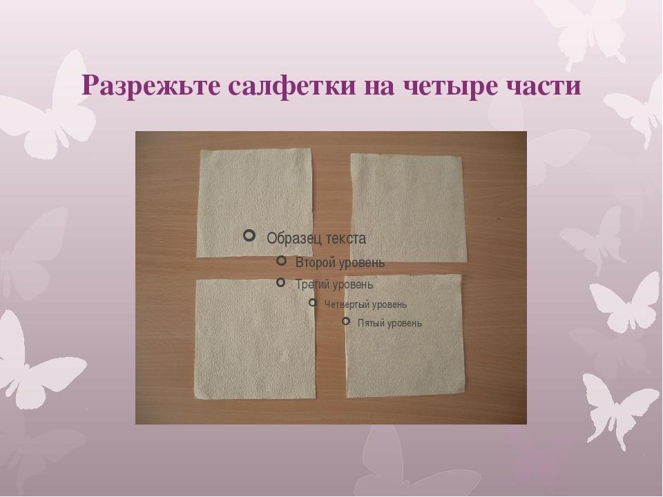Разрежьте салфетки на четыре части