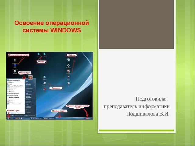 Освоение операционной системы WINDOWS Подготовила: преподаватель информатики...