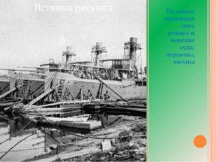 На заводе производились речные и морские суда, паровозы, вагоны