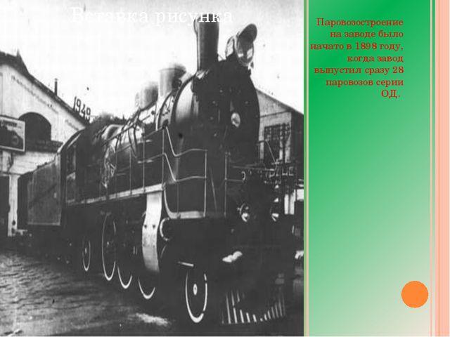 Паровозостроение на заводе было начато в 1898 году, когда завод выпустил сра...