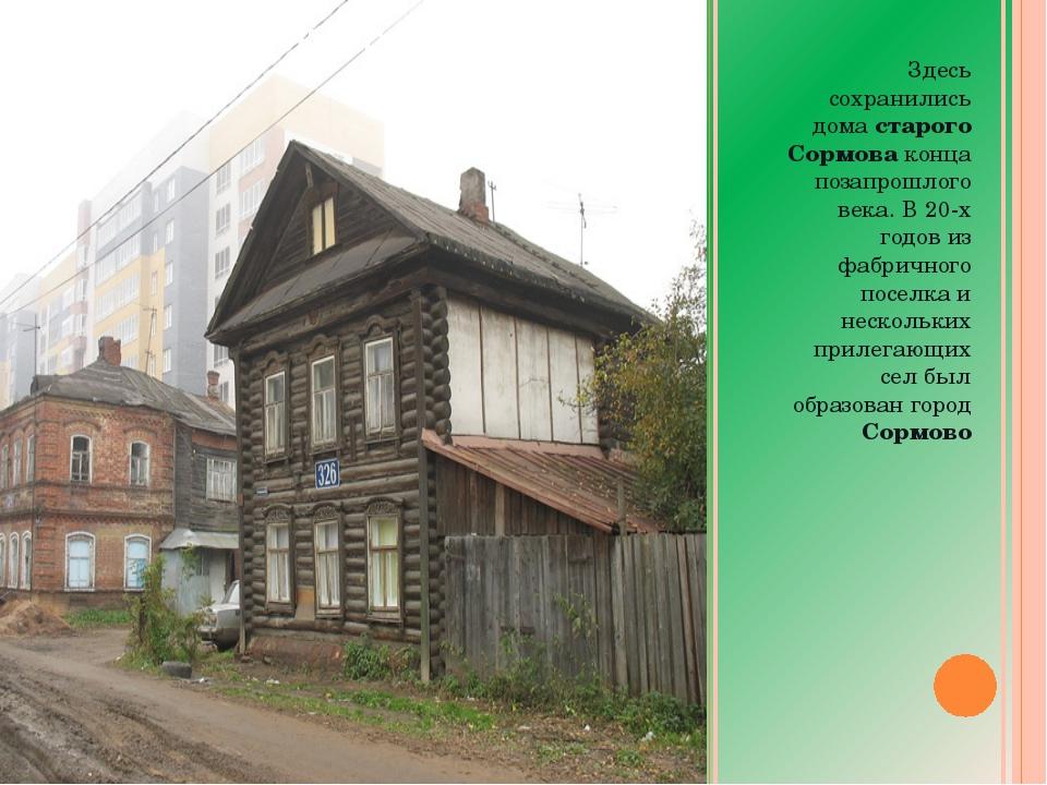 Здесь сохранились дома старого Сормова конца позапрошлого века. В 20-х годов...