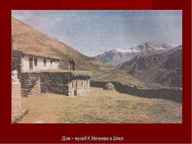 Дом – музей К.Мечиева в Шики