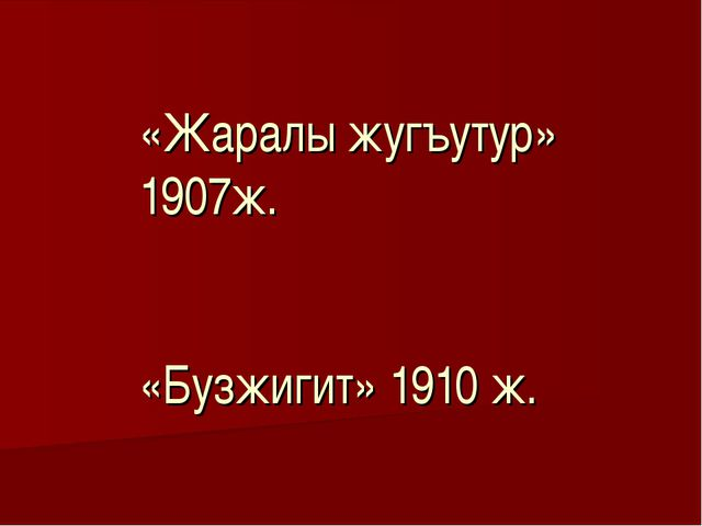 «Жаралы жугъутур» 1907ж. «Бузжигит» 1910 ж.