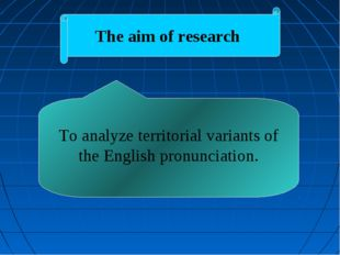 The aim of research To analyze territorial variants of the English pronunciat