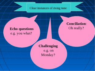 Clear instances of rising tune Echo questions e.g. you what? Challenging e.g.