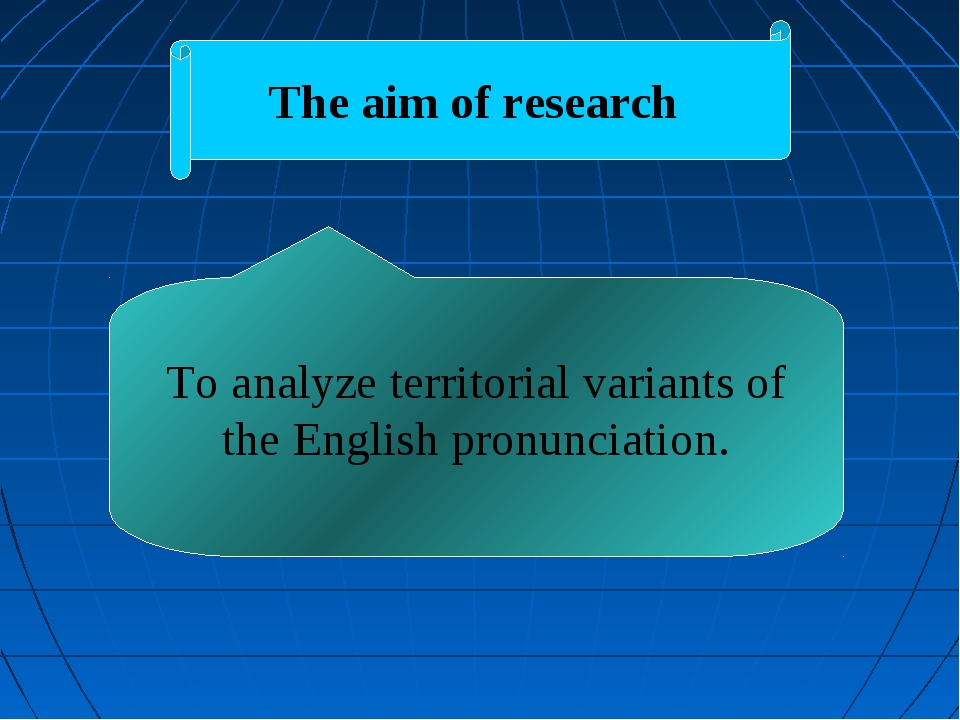 The aim of research To analyze territorial variants of the English pronunciat...