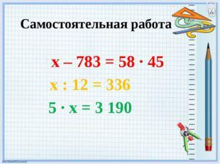 Самостоятельная работа х – 783 = 58 · 45 х : 12 = 336 5 · х = 3 190