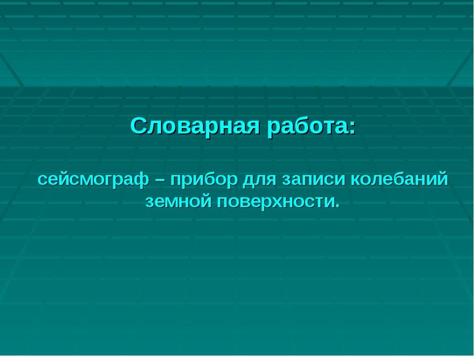 Словарная работа: сейсмограф – прибор для записи колебаний земной поверхности.
