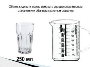 Объем жидкости можно измерить специальным мерным стаканом или обычным гранены