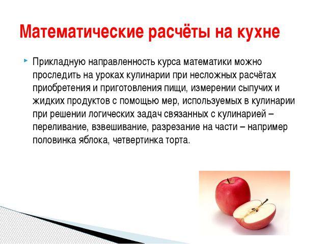 Прикладную направленность курса математики можно проследить на уроках кулинар...