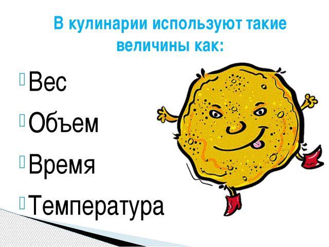В кулинарии используют такие величины как: Вес Объем Время Температура