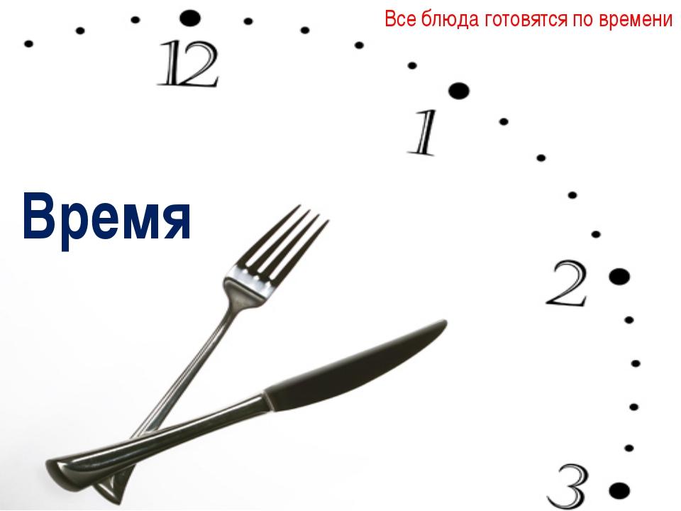 Время Все блюда готовятся по времени
