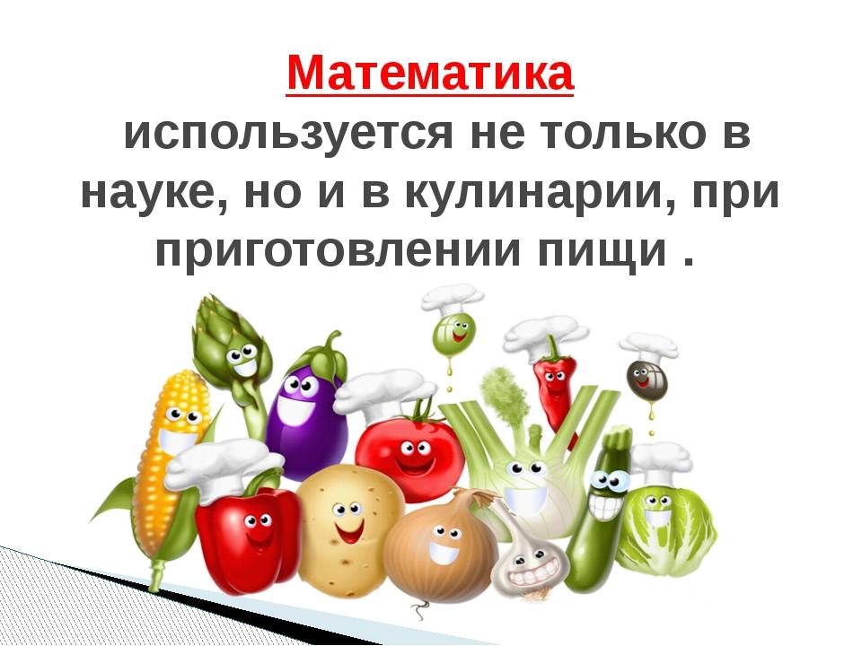 Математика используется не только в науке, но и в кулинарии, при приготовлени...