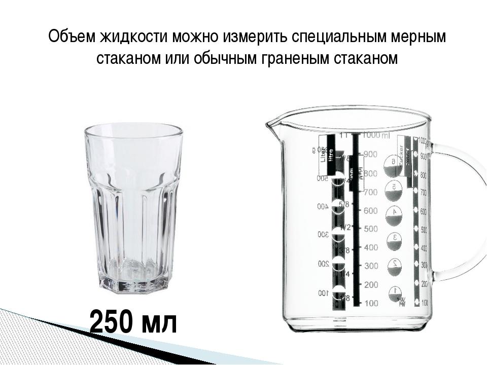 Объем жидкости можно измерить специальным мерным стаканом или обычным гранены...