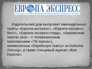 Издательский дом выпускает еженедельные газеты«Европа-экспресс»,«Европа-экс