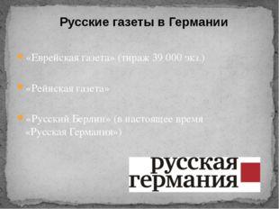 Русские газеты в Германии «Еврейская газета» (тираж 39 000 экз.) «Рейнская га
