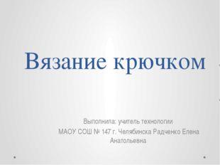 Вязание крючком Выполнила: учитель технологии МАОУ СОШ № 147 г. Челябинска Ра