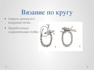 Вязание по кругу Свяжите цепочку из 4 воздушных петель. Закройте кольцо соеде