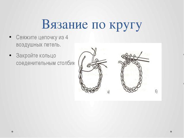 Вязание по кругу Свяжите цепочку из 4 воздушных петель. Закройте кольцо соеде...