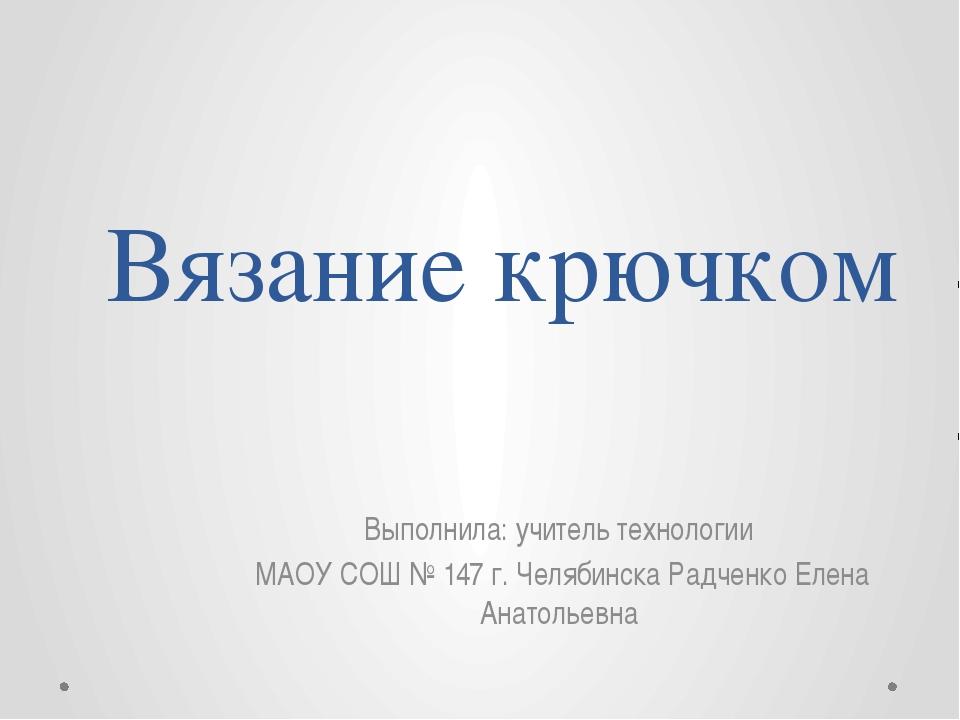 Вязание крючком Выполнила: учитель технологии МАОУ СОШ № 147 г. Челябинска Ра...