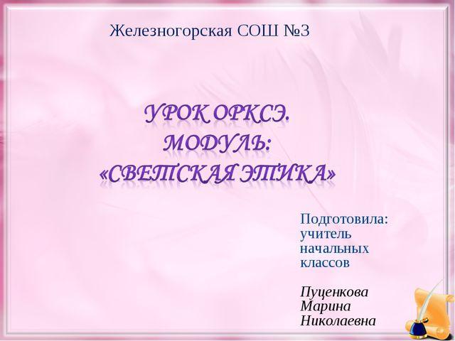 Железногорская СОШ №3 Подготовила: учитель начальных классов Пуценкова Марина...