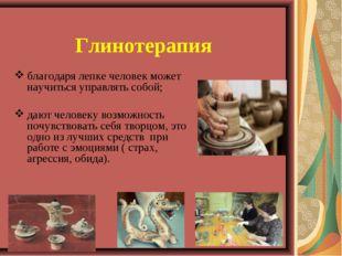 Глинотерапия благодаря лепке человек может научиться управлять собой; дают че