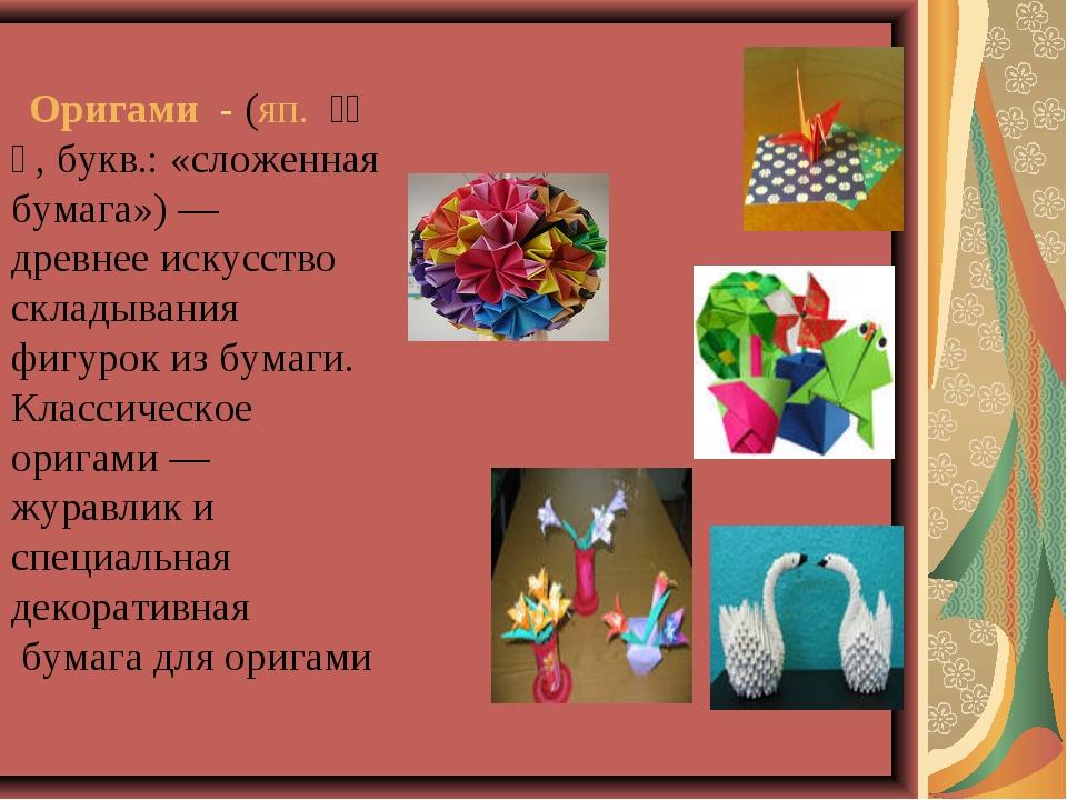 Оригами - (яп. 折り紙, букв.: «сложенная бумага»)— древнее искусство склады...