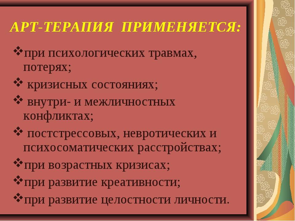 АРТ-ТЕРАПИЯ ПРИМЕНЯЕТСЯ: при психологических травмах, потерях; кризисных сост...